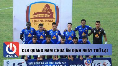 CLB Quảng Nam chưa ấn định ngày trở lại