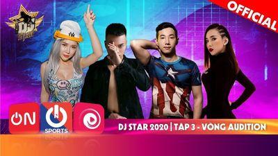 Dj Star 2020 - Tập 3 | Vòng Audition Bản Full - Những Set Nhạc Bùng Cháy