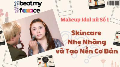 Makeup Idol Nữ số 1 - Skincare Nhẹ Nhàng và Tạo Nền Cơ Bản